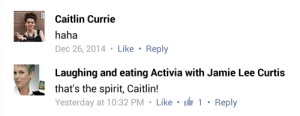 Jamie Lee Curtis, Spirit, and Haha: Caitlin Currie  haha  Dec 26, 2014 Like Reply  Laughing and eating Activia with Jamie Lee Curtis  that's the spirit, Caitlin!  Yesterday at 10:32 PM Like  1 Reply