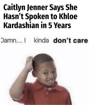 Every time I open google chrome I see this sh*t: Caitlyn Jenner Says She  Hasn't Spoken to Khloe  Kardashian in 5 Years  Damn... kinda don't care Every time I open google chrome I see this sh*t