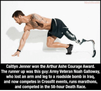 Arthur, Ash, and Caitlyn Jenner: Caitlyn Jenner won the Arthur Ashe Courage Award.  The runner up was this guy:Army Veteran Noah Galloway,  who lost an arm and leg to a roadside bomb in Iraq,  and now competes in Crossfit events, runs marathons,  and competed in the 58-hour Death Race. This Doesn't Seem Right...