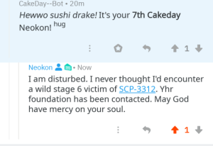 Another One, Drake, and God: CakeDay--Bot 20m  Hewwo sushi drake! It's your 7th Cakeday  Neokon!  hug  1  Neokon&Now  I am disturbed. I never thought I'd encounter  a wild stage 6 victim of SCP-3312. Yhr  foundation has been contacted. May God  have mercy on your soul.  1 3312 got another one, its too late for amnestics.