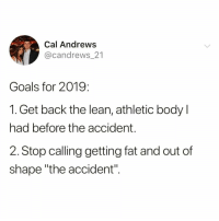 "Funny, Goals, and Lean: Cal Andrews  @candrews 21  Goals for 2019:  1. Get back the lean, athletic body l  had before the accident.  2. Stop calling getting fat and out of  shape ""the accident"". Been ten years since my ""accident""😅 TwitterCreds: @candrews_21"