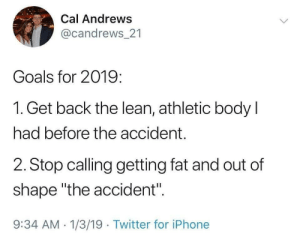 "Meirl by CircularJerkuler MORE MEMES: Cal Andrews  @candrews 21  Goals for 2019:  1. Get back the lean, athletic body l  had before the accident.  2. Stop calling getting fat and out of  shape ""the accident"".  9:34 AM 1/3/19 Twitter for iPhone Meirl by CircularJerkuler MORE MEMES"