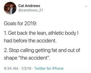 "Goals, Iphone, and Lean: Cal Andrews  @candrews 21  Goals for 2019  1. Get back the lean, athletic body l  had before the accident.  2. Stop calnggetting fat and out of  shape ""the accident"".  9:34 AM. 1/3/19 Twitter for iPhone"