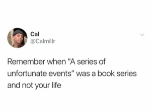 "cal: Cal  @Calmillr  Remember when ""A series of  unfortunate events"" was a book series  and not your life"