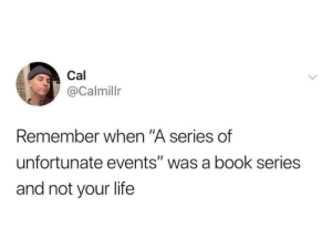"meirl: Cal  @Calmillr  Remember when ""A series of  unfortunate events"" was a book series  and not your life meirl"