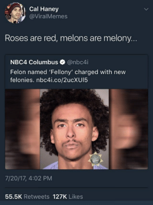 Red, Columbus, and Roses: Cal Haney  @ViralMemes  Roses are red, melons are melony..  NBC4 Columbus@nbc4i  Felon named 'Fellony' charged with new  felonies. nbc4i.co/2ucXUI5  7/20/17, 4:02 PM  55.5K Retweets 127K Likes