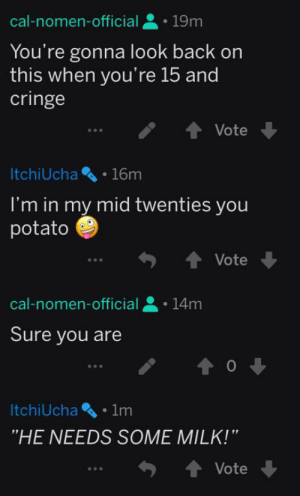 """Probably also belongs on r/youngpeoplereddit: cal-nomen-official  19m  You're gonna look back on  this when you're 15 and  cringe  Vote  ItchiUcha 16m  I'm in my mid twenties you  potato  Vote  cal-nomen-official  14m  Sure you are  1m  ItchiUcha  """"HE NEEDS SOME MILK!""""  Vote Probably also belongs on r/youngpeoplereddit"""