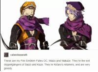 Pfffttt oh jeez this guy gets it!: calamitaswrath  These are my Fire Emblem Fates OC, Waizo and Wakaze. They're the evil  doppelgangers of Saizo and Kaze. They're Kotaro's retainers, and are very  greedy. Pfffttt oh jeez this guy gets it!