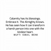 Memes, Heart, and Harsh: Calamity has its blessings.  Embrace it. The Almighty knows  He has seen how it can transform  a harsh person into one with the  kindest heart.  MUFTI ISMAIL MENK Tag • Share • Like Calamity has its blessings. Embrace it. The Almighty knows. He has seen how it can transform a harsh person into one with the kindest heart. muftimenk muftimenkfanpage muftimenkreminders Follow: @muftimenkofficial Follow: @muftimenkreminders