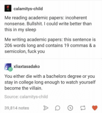 College, Fuck You, and Fuck: calamitys-child  Me reading academic papers: incoherent  nonsense. Bullshit. I could write better than  this in my sleep  Me writing academic papers: this sentence is  206 words long and contains 19 commas & a  semicolon, fuck you  xliaxtasadako  You either die with a bachelors degree or you  stay in college long enough to watch yourself  become the villain  Source: calamitys-child  39,814 notes