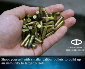 Life, Memes, and Tablet: Calcium tablet  because spooktober  Shoot yourself with smaller caliber bullets to build up  an immunity to larger bullets. Life hack. via /r/memes https://ift.tt/2OBe1pq