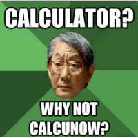 High Expectations Asian Father: CALCULATOR?  WHY NOT  CALCUNOW? High Expectations Asian Father