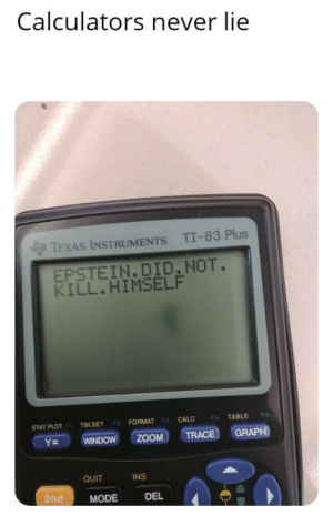Facts, Reddit, and Zoom: Calculators never lie  TI-83 Plus  TEXAS INSTRUMENTS  EPSTEIN.DID.NOT.  KILL.HIMSELF  TABLE  FS  CALC  F4  STAT PLOT F TBLSET F2 FORMAT F3  GRAPH  TRACE  ZOOM  WINDOW  Y=  QUIT  INS  2nd  MODE  DEL Thats facts