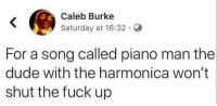 Well, Were all in the mood for a melody: Caleb Burke  Saturday at 16:32.  For a song called piano man the  dude with the harmonica won't  shut the fuck up Well, Were all in the mood for a melody