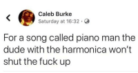 Dude With: Caleb Burke  Saturday at 16:32 G  For a song called piano man the  dude with the harmonica won't  shut the fuck up