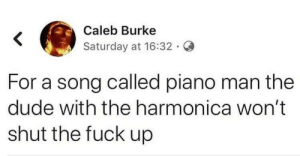 caleb: Caleb Burke  Saturday at 16:32 G  For a song called piano man the  dude with the harmonica won't  shut the fuck up