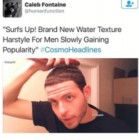 "Memes, Water, and Brand New: Caleb Fontaine  @humanfunction  ""Surfs Up! Brand New Water Texture  Harstyle For Men Slowly Gaining  Popularity  Cosmo Headlines Bitchhhhhhhh"