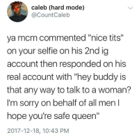 "Blackpeopletwitter, Selfie, and Sorry: caleb (hard mode)  @CountCaleb  ya mcm commented ""nice tits""  on your selfie on his 2nd ig  account then responded on his  real account with ""hey buddy is  that any way to talk to a woman?  I'm sorry on behalf of all men  hope you're safe queen""  2017-12-18, 10:43 PM <p>gonna be mad he ""finished last"" (via /r/BlackPeopleTwitter)</p>"