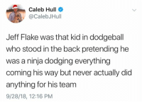 Dodgeball, Memes, and Ninja: Caleb Hull  @CalebJHull  Jeff Flake was that kid in dodgeball  who stood in the back pretending he  was a ninja dodging everything  coming his way but never actually did  anything for his team  9/28/18, 12:16 PM (CH)