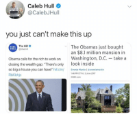 "(GC): Caleb Hull  @CalebJHull  you just can't make this up  The Hill  @thehill  The Obamas just bought  an $8.1 million mansion in  Obama calls for the rich to work onWashington, D.C.- take a  closing the wealth gap: ""There's only ook inside  so big a house you can have"" hill.cm Martin 