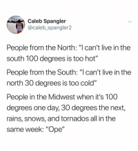 "Anaconda, Live, and Dank Memes: Caleb Spangler  @caleb_spangler2  People from the North: ""l can't live in the  south 100 degrees is too hot'""  People from the South: ""I can't live in the  north 30 degrees is too cold""  People in the Midwest when it's 100  degrees one day, 30 degrees the next,  rains, snows, and tornados all in the  same week: ""Ope"" (@calebspangler2)"