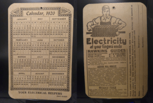 I found this century-old calendar inside an old book. It's only off by one day! ;): Calendar, 1920  MAY  SEPTEMBER  JANUARY  SMTWTFS  SMTVWTFS  SMTW TFS  1 2 3 4  5 6 7 8 910 11  11 12 13 14 15 16 17 9 10 11 12 13 14 15 12 13 14 15 16 17 18  18 19 20 21 22 23 24 16 17 18 19 20 21 22 19 20 21 22 23 24 25  25 26 27 28 29 30 31 23 24 25 26 27 28 29 26 27 28 29 30  %3B  ..  4 5 6 7 8 9 10 2 3 4 5 6 7 8  30 31  Electricity  FEBRUARY  OCTOBER  JUNE  1 2  6 7 8 9  1 2 3 4 5 6 7  8 9 10 11 12 13 14 6 7 8 910 11 12  1 2 3 4 5  ..  at your fingers ends  HAWKINS GUIDES  3 4 5  15 16 17 18 19 20 21 13 14 15 16 17 18 19 10 11 12 13 14 15 16  22 23 24 25 26 27 28 20 21 22 23 24 25 26 17 18 19 20 21 22 23  27 28 29 30  29  24 25 26 27 28 29 30  31  $1 A VOLUME  $1 A MONTH  3500 Pages  4700 Pictures  Gives you a complete, practical working course In  Electrical Englneering. Easy to study and apply.  Every important electrical subject covered so you  can understand it.  Books are pocket slze; flexible covers.  set today to look over.  MARCH  JULY  NOVEMBER  1 2 3 4 56  7 8 9 1011 12 13  1415 16 17 18 19 20 11 12 13 14 15 16 17 14 15 16 17 18 19 20  21 22 23 24 25 26 27 18 19 20 21 22 23 24 21 22 23 24 25 26 27  28 29 30 31  1 2 3  4 5 6 78910 7 8 9 10 1112 13  12 3 4 5 6  Order a  LEARN ALL ABOUT  Magnetism- Induction-Experiments-Dynamos  -Electric Machinery  mature Windings-Installing of Dynamos-Electri-  cal Instrument Testing-Practical Management of  Dynamos and Motors-Distribution Systems-Wir-  ing-Wiring Dlagrams-Sign Flashers Storage Bat-  terles-Prinelples of  Alternators-Alternating Current Motors-Trans-  formers-Converters--Rectifiers-Alternating Cur-  rent Systems-Circuit Breakers-Measuring Instru-  ments-Switchboards- Wiring-Power Statlons-  Installing  Bells-Lighting Railways. Also many Modern  Practical Applieations of Electriclty and Ready  Reference Index of the ten numbers,  25 26 27 28 29 30 31 28 29 30  Motors-Armatures-Ar-  APRIL  AUGUST  DECEMBER  Currents and  A