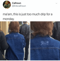 Life, Memes, and Too Much: Calhoun  @linkcalhoun  ma'am, this is just too much drip for a  monday.  Olve Post 1412: I've never wanted a jean jacket more in my life