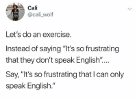 "Memes, Exercise, and Wolf: Cali  @cali _wolf  Let's do an exercise.  Instead of saying ""It's so frustrating  that they don't speak English ""...  Say, ""It's so frustrating that I can only  speak English."""