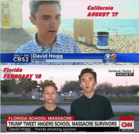 School, Survivor, and California: California  AUGUST 17  ONLY ON David Hogg  CBS2 w  WITNESS  CRSLA.com  Florida  FEBPRY 18  Parkland, Florida  6:56 AM ET  FLORIDA SCHOOL MASSACRE  TRUMP TWEET ANGERS SCHOOL MASSACRE SURVIVORSNN  David Hogg Florida shooting survivor  6:56 AMET This is the same guy interviewed last year in LosAngeles after an altercation... strange things that make you go 🤔