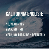 yeah: CALIFORNIA ENGLISH  NO, YEAH YES  YEAH, NO  YEAH, NO, FOR SURE DEFINITELY