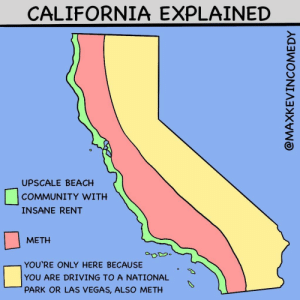 California Explained [OC]: CALIFORNIA EXPLAINED  UPSCALE BEACH  COMMUNITY WITH  INSANE RENT  METH  YOU'RE ONLY HERE BECAUSE  YOU ARE DRIVING TO A NATIONAL  PARK OR LAS VEGAS, ALSO METH  @MAXKEVINCOMEDY California Explained [OC]