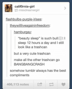 "Cute, Tumblr, and Best: califOrnia-girl  missdreamergirl  flashbulbs-purple-irises:  theywillliveagaininfreedom:  hamburgay:  ""beauty sleep"" is such bull tI  sleep 12 hours a day and I still  look like a trashcan  but a very cute trashcan  make all the other trashcan go  BANGBANGCRASH  somehow tumblr always has the best  compliments  466,1 13 notes E - You say the sweetest things"