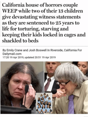 "Blessed, Children, and Church: California house of horrors couple  WEEP while two of their 13 children  give devastating witness statements  as they are sentenced to 25 years to  life for torturing, starving and  keeping their kids locked in cages and  shackled to beds  By Emily Crane and Josh Boswell In Riverside, California For  Dailymail.com  17:20 19 Apr 2019, updated 20:51 19 Apr 2019 https://www.dailymail.co.uk/news/article-6939975/Children-California-house-horrors-couple-speak-parents-sentencing.html The courtroom hearing sounded like an endless church sermon with the criminal christian parents and abused/tortured children advertising and promoting their evil god over 22 times. The deeply religious couple told the court they believed God had called on them to have so many children. ""I believe God has a special plan for each of them and I wish I could tell them I'm sorry.""  ""I just want to thank them for teaching me about God and faith."" -Jessica (daughter) Another Turpin daughter, Joy, wrote in a letter read by a victim advocate, ""They felt that God blessed them with all of their children so they kept away from the world and trusted God would guide them through life."" ""God looks at the heart and I know he sees theirs. I've prayed often for them."""