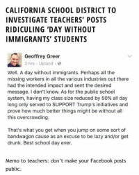 Drunk, Empire, and Facebook: CALIFORNIA SCHOOL DISTRICT TO  INVESTIGATE TEACHERS' POSTS  RIDICULING 'DAY WITHOUT  IMMIGRANTS' STUDENTS  Geoffrey Greer  3 hrs Upland  Well. A day without immigrants. Perhaps all the  missing workers in all the various industries out there  had the intended impact and sent the desired  message. I don't know. As for the public school  system, having my class size reduced by 50% all day  long only served to SUPPORT Trump's initiatives and  prove how much better things might be without all  this overcrowding.  That's what you get when you jump on some sort of  bandwagon cause as an excuse to be lazy and/or get  drunk. Best school day ever.  Memo to teachers: don't make your Facebook posts  public. SMH noposwow yourefired Teachers from Jurupa Unified School District in Inland Empire, California show true colors on DayOfImmigrants Repost @latinorebels