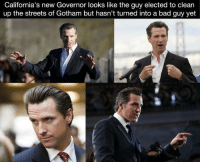 He really does!: California's new Governor looks like the guy elected to clean  up the streets of Gotham but hasn't turned into a bad guy yet He really does!