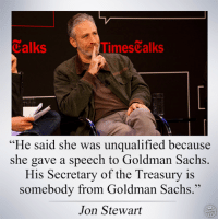 Memes, Goldman Sachs, and Jon Stewart: Calks  Times alks  He said she was unqualified because  she gave a speech to Goldman Sachs  His Secretary of the Treasury is  somebody from Goldman Sachs  Jon Stewart Image from The Other 98%