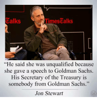 "Memes, Goldman Sachs, and Jon Stewart: Calks  Times alks  ""He said she was unqualified because  she gave a speech to Goldman Sachs  His Secretary of the Treasury is  somebody from Goldman Sachs.''  Jon Stewart Right?"