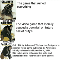 CALL DUTY  The game that ruined  everything  IG:@ITZZ TWISTT  CALLOUY The video game that literally  V caused a downfall on future  call of duty's  IG: @ITZZ TWISTT  CALMAN Call of Duty: Advanced Warfare is a first-person  shooter video game published by Activision.  initially released on November 4, 2014.  this video game collapsed the sells and  appreciation for future call of duty games. The last meme of 2016❤ I will come back in 2017 to posting daily or at least trying my best😘 Happy New Year Creds @itzz_twistt