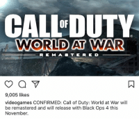 CALL DUTY  WORLD AT WAR  OF  R E MA8 TE RE D  9,005 likes  videogames CONFIRMED: Call of Duty: World at War will  be remastered and will release with Black Ops 4 this  November. NO FUCKING WAY BRUH PLESSE TELL ME AINT DREAMING RIGHT NOW