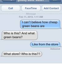 Facetime, How, and Add: Call  FaceTime  Add Contact  iMessage  Feb 11, 2013, 1:11 AM  I can't believe how cheap  green beans are  Who is this? And what  green beans?  Like from the store  Delivered  What store? Who is this??
