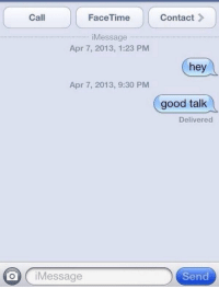 Facetime, Life, and Good: Call  FaceTime  Contact >  Message  Apr 7, 2013, 1:23 PM  hey  Apr 7, 2013, 9:30 PM  good talk  Delivered  O iMessage  Send my life summed up in a picture https://t.co/yF7suozANp