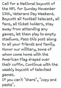 "Family, Football, and Friends: Call for a National boycott of  the NFL for Sunday November  12thg Veterans Day Weekend.  Boycott all football telecastg all  fansg all ticket holders, stay  away from attending any  games, let them play to empty  stadiumso Pass this post along  to all your friends and family.  Honor our military, Some of  whom come home with the  American Flag draped over  their coffin, Continue with the  weekly boycott of televised  games  If you can't ""share"", ""copy and  paste"" Let's Spread This Everywhere Patriots! #BoycottNFL  Nation In Distress"
