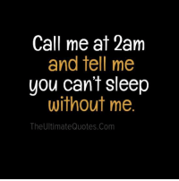Call me at 2am  and tell me  you can't sleep  without me  The Ultimate Quotes Com