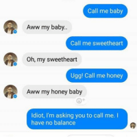 Aww, Instagram, and Memes: Call me baby  Aww my baby..  Call me sweetheart  Oh, my sweetheart  Ugg! Call me honey  Aww my honey baby  Idiot, I'm asking you to call me. I  have no balance @ladbible is one of the best pages on Instagram!! Swipe for more 👉🏻👉🏻👉🏻