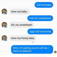 Aww, Memes, and Ugg: Call me baby  Aww my baby..  Call me sweetheart  Oh, my sweetheart  Ugg! Call me honey  Aww my honey baby  Idiot, I'm asking you to call me. I  have no balance @whitepeoplehumor always makes me laugh