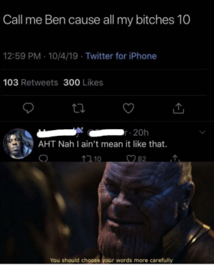 thanos: Call me Ben cause all my bitches 10  12:59 PM 10/4/19 Twitter for iPhone  103 Retweets 300 Likes  r 20h  AHT Nah I ain't mean it like that.  82  110  You should choose your words more  carefully thanos