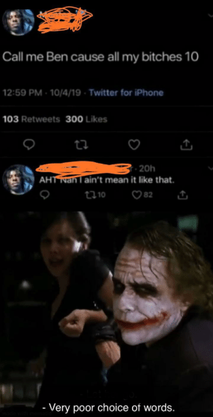 Ah yes very poor choice of words.: Call me Ben cause all my bitches 10  12:59 PM -10/4/19 - Twitter for iPhone  103 Retweets 300 Likes  ti  - 20h  AHTNan l ain't mean it like that.  82  t10  - Very poor choice of words.  made with memati Ah yes very poor choice of words.