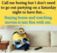 Bored, Memes, and 🤖: Call me boring but I don't need  to go out partying on a Saturday  night to have fun...  Staying home and watching  movies is just fine with me.