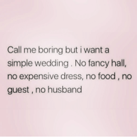 Food, Zero, and Dress: Call me boring but i want a  simple wedding. No fancy hall,  no expensive dress, no food, no  guest, no husband Me myself and i ( @zero_fucksgirl )