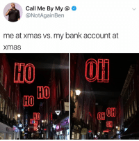 Bank, Relatable, and Via: Call Me By My a  @NotAgainBen  me at xmas vs. my bank account at  Xmas  OH  он  PIXI oh oh oh (via: @notagainben)